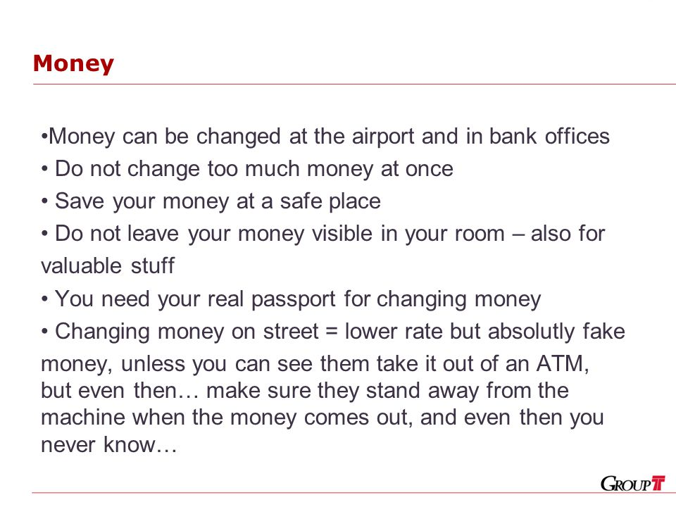 Money Money can be changed at the airport and in bank offices Do not change too much money at once Save your money at a safe place Do not leave your money visible in your room – also for valuable stuff You need your real passport for changing money Changing money on street = lower rate but absolutly fake money, unless you can see them take it out of an ATM, but even then… make sure they stand away from the machine when the money comes out, and even then you never know…