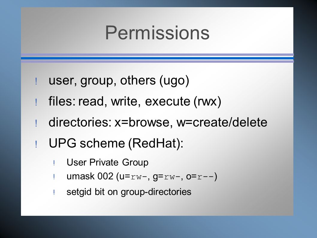 Permissions  user, group, others (ugo)  files: read, write, execute (rwx)  directories: x=browse, w=create/delete  UPG scheme (RedHat):  User Private Group  umask 002 (u= rw-, g= rw-, o= r-- )  setgid bit on group-directories