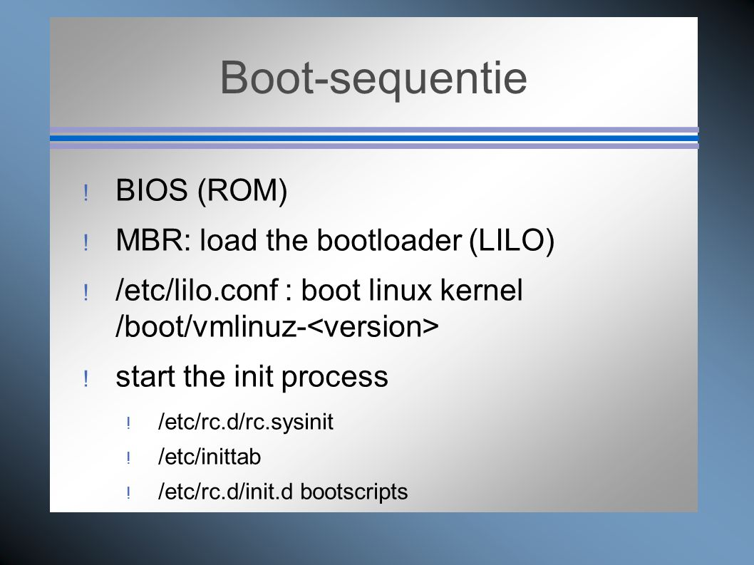 Boot-sequentie  BIOS (ROM)  MBR: load the bootloader (LILO)  /etc/lilo.conf : boot linux kernel /boot/vmlinuz-  start the init process  /etc/rc.d/rc.sysinit  /etc/inittab  /etc/rc.d/init.d bootscripts