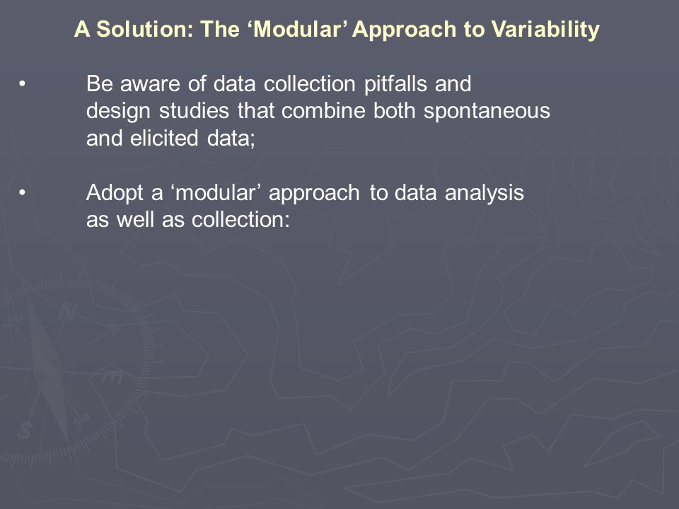 A Solution: The 'Modular' Approach to Variability Be aware of data collection pitfalls and design studies that combine both spontaneous and elicited data; Adopt a 'modular' approach to data analysis as well as collection: