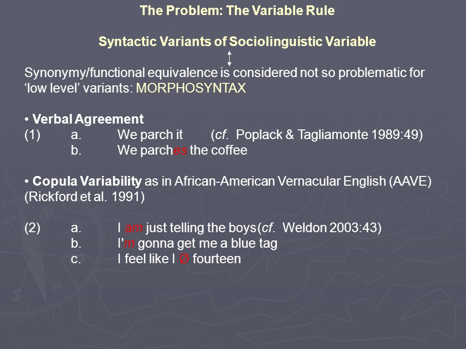 The Problem: The Variable Rule Syntactic Variants of Sociolinguistic Variable Synonymy/functional equivalence is considered not so problematic for 'low level' variants: MORPHOSYNTAX Verbal Agreement (1)a.We parch it (cf.