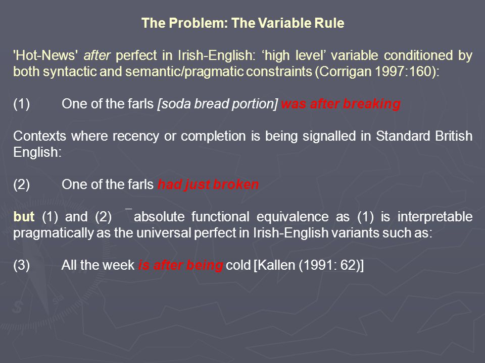 The Problem: The Variable Rule Hot-News after perfect in Irish-English: 'high level' variable conditioned by both syntactic and semantic/pragmatic constraints (Corrigan 1997:160): (1)One of the farls [soda bread portion] was after breaking Contexts where recency or completion is being signalled in Standard British English: (2)One of the farls had just broken but (1) and (2)  absolute functional equivalence as (1) is interpretable pragmatically as the universal perfect in Irish-English variants such as: (3)All the week is after being cold [Kallen (1991: 62)]