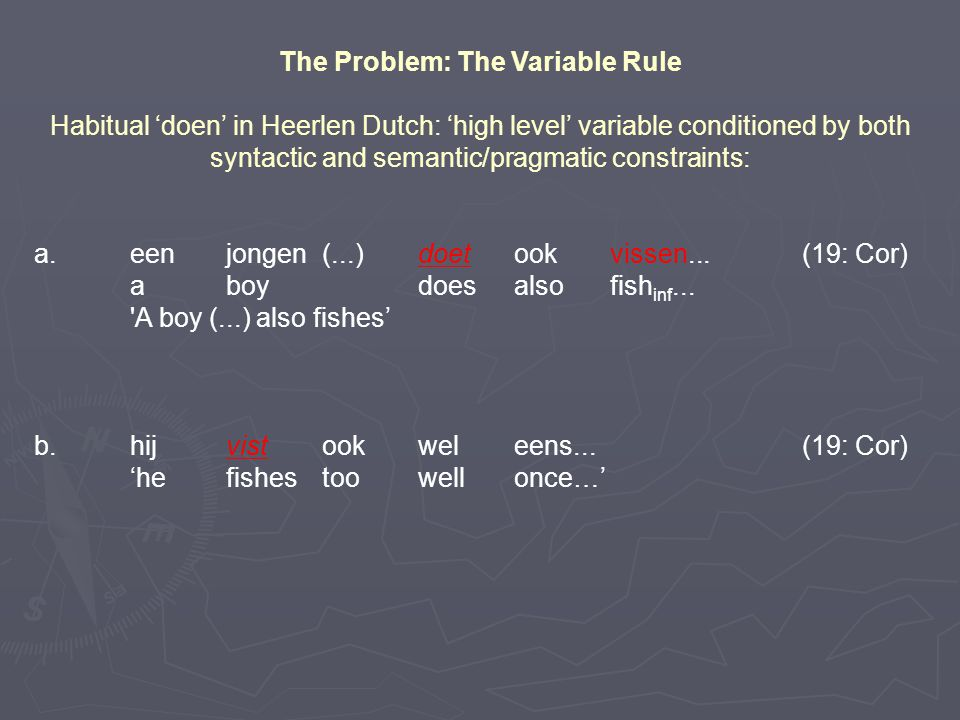 The Problem: The Variable Rule Habitual 'doen' in Heerlen Dutch: 'high level' variable conditioned by both syntactic and semantic/pragmatic constraints: a.een jongen(...)doetookvissen...(19: Cor) aboydoesalsofish inf...