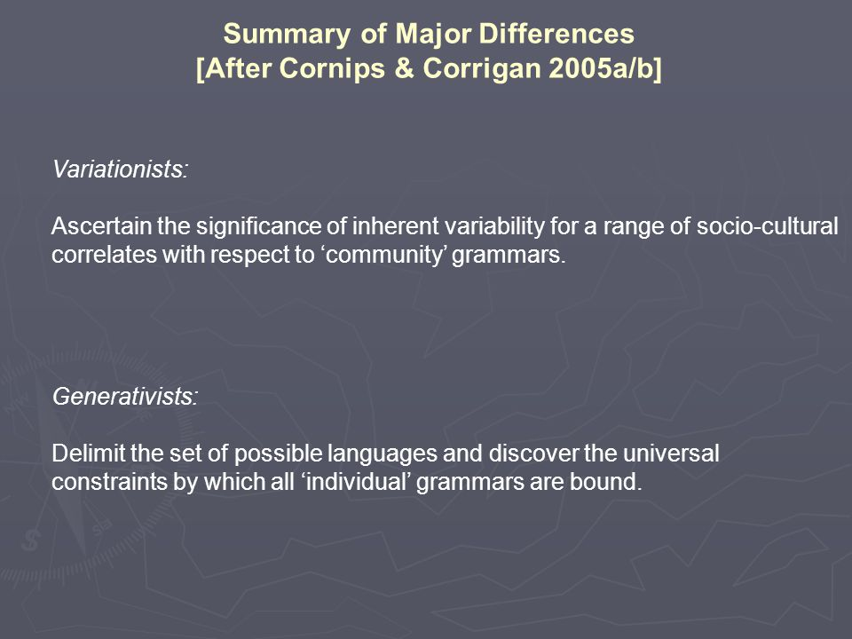 Summary of Major Differences [After Cornips & Corrigan 2005a/b] Variationists: Ascertain the significance of inherent variability for a range of socio-cultural correlates with respect to 'community' grammars.