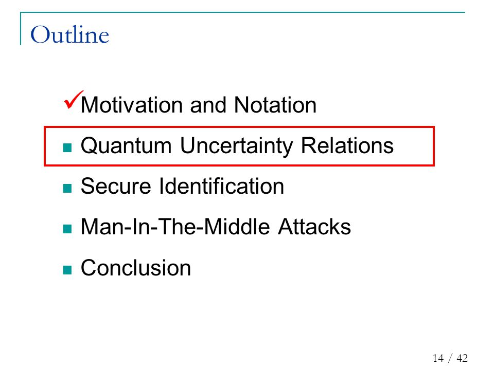 14 / 42 Outline Motivation and Notation Quantum Uncertainty Relations Secure Identification Man-In-The-Middle Attacks Conclusion