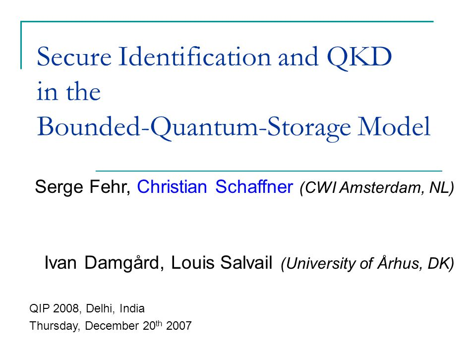 Serge Fehr, Christian Schaffner (CWI Amsterdam, NL) Ivan Damgård, Louis Salvail (University of Århus, DK) Secure Identification and QKD in the Bounded-Quantum-Storage Model QIP 2008, Delhi, India Thursday, December 20 th 2007
