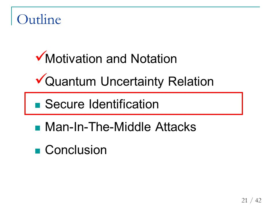 21 / 42 Outline Motivation and Notation Quantum Uncertainty Relation Secure Identification Man-In-The-Middle Attacks Conclusion