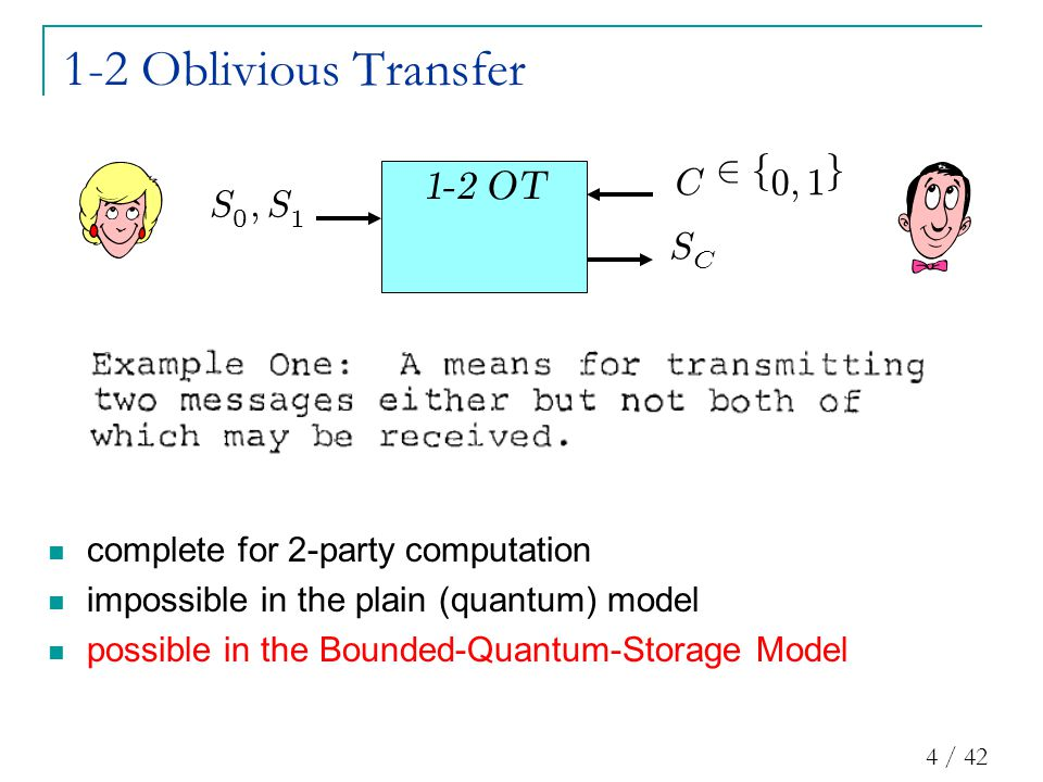 4 / 42 1-2 Oblivious Transfer S C S 0 ; S 1 C 2 f 0 ; 1 g complete for 2-party computation impossible in the plain (quantum) model possible in the Bounded-Quantum-Storage Model 1 - 2 OT