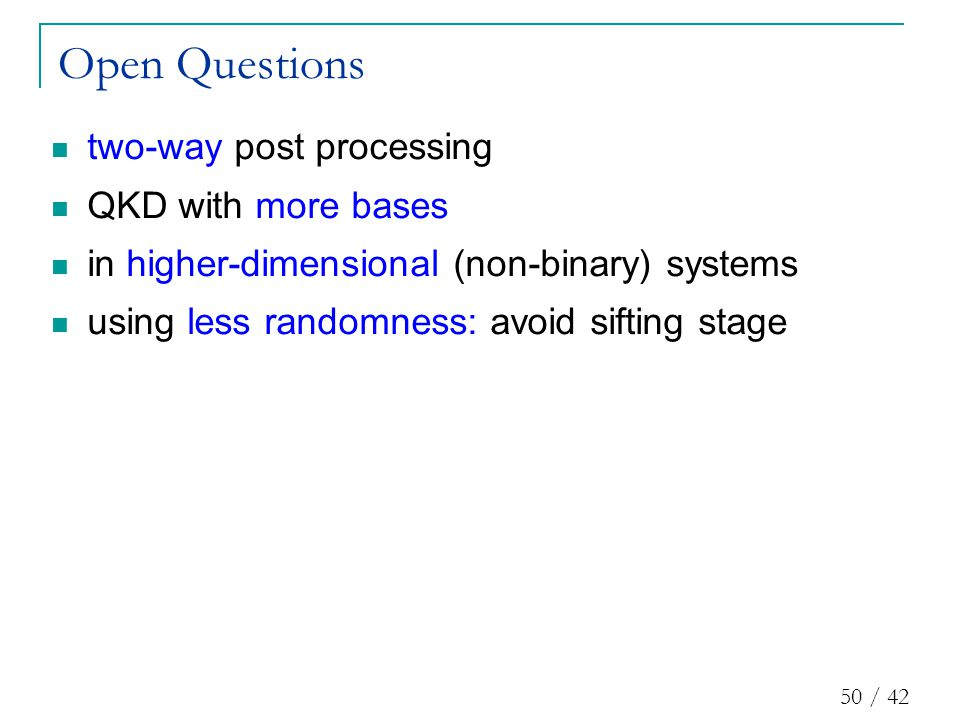 50 / 42 two-way post processing QKD with more bases in higher-dimensional (non-binary) systems using less randomness: avoid sifting stage Open Questions