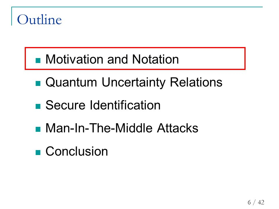 6 / 42 Outline Motivation and Notation Quantum Uncertainty Relations Secure Identification Man-In-The-Middle Attacks Conclusion