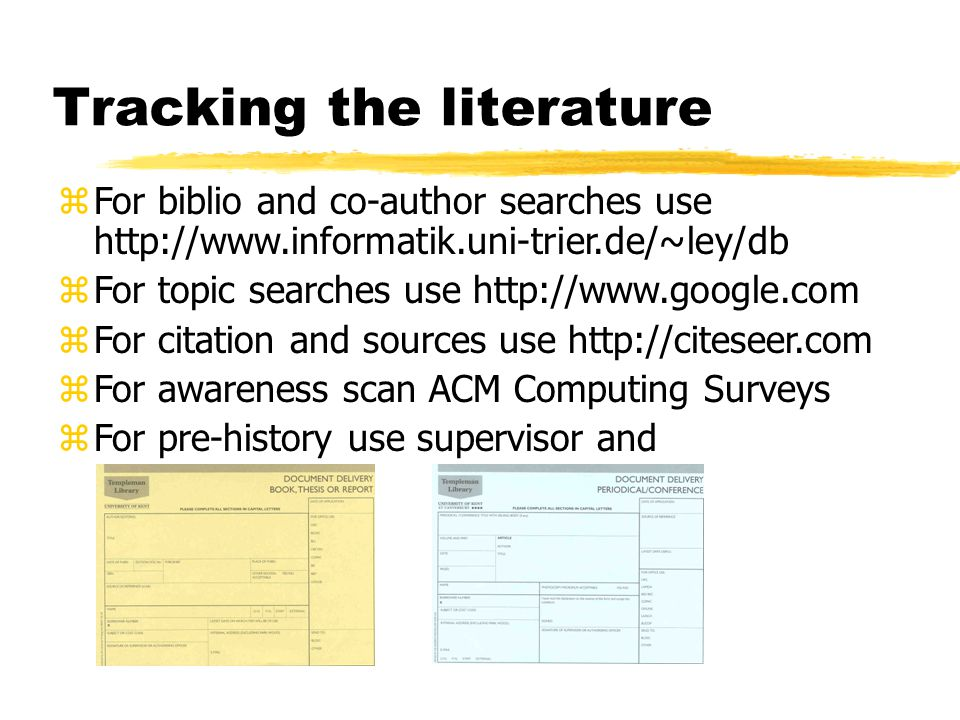 Tracking the literature zFor biblio and co-author searches use http://www.informatik.uni-trier.de/~ley/db zFor topic searches use http://www.google.com zFor citation and sources use http://citeseer.com zFor awareness scan ACM Computing Surveys zFor pre-history use supervisor and