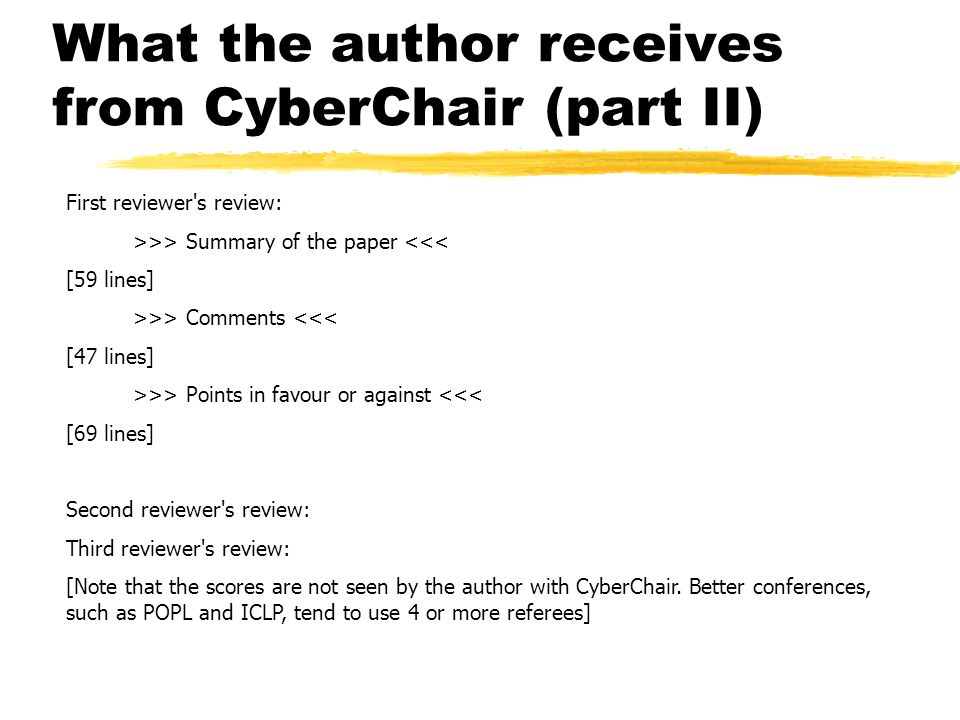 What the author receives from CyberChair (part II) First reviewer s review: >>> Summary of the paper <<< [59 lines] >>> Comments <<< [47 lines] >>> Points in favour or against <<< [69 lines] Second reviewer s review: Third reviewer s review: [Note that the scores are not seen by the author with CyberChair.