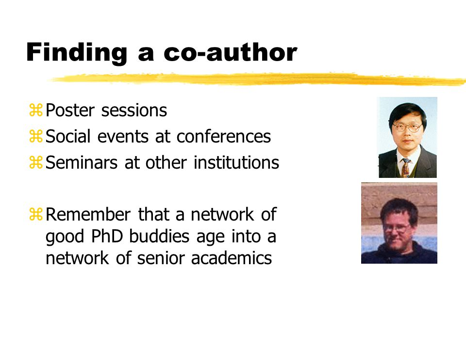 Finding a co-author zPoster sessions zSocial events at conferences zSeminars at other institutions zRemember that a network of good PhD buddies age into a network of senior academics