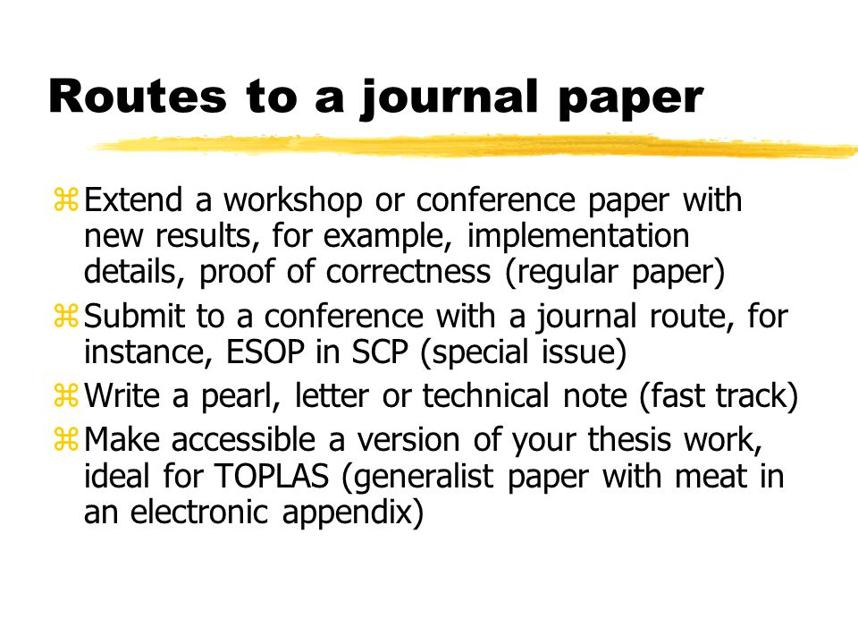 Routes to a journal paper zExtend a workshop or conference paper with new results, for example, implementation details, proof of correctness (regular paper) zSubmit to a conference with a journal route, for instance, ESOP in SCP (special issue) zWrite a pearl, letter or technical note (fast track) zMake accessible a version of your thesis work, ideal for TOPLAS (generalist paper with meat in an electronic appendix)