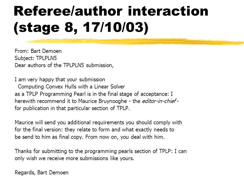 Referee/author interaction (stage 8, 17/10/03) From: Bart Demoen Subject: TPLPLN5 Dear authors of the TPLPLN5 submission, I am very happy that your submission Computing Convex Hulls with a Linear Solver as a TPLP Programming Pearl is in the final stage of acceptance: I herewith recommend it to Maurice Bruynooghe - the editor-in-chief - for publication in that particular section of TPLP.