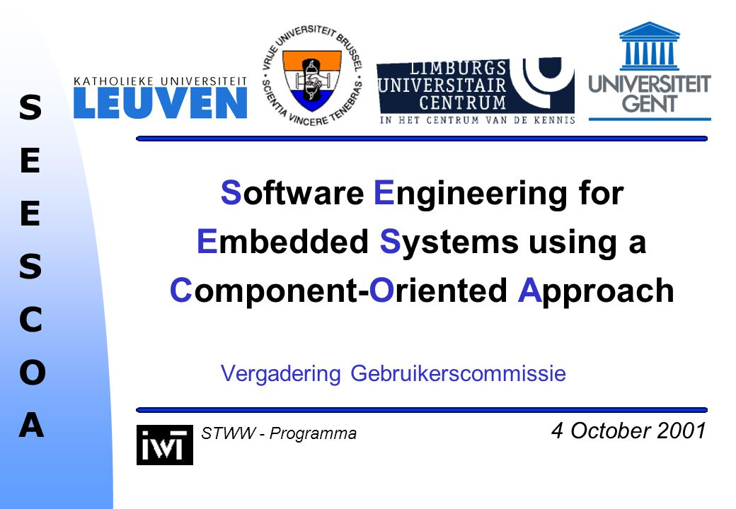 4 October 2001 SEESCOASEESCOA STWW - Programma Software Engineering for Embedded Systems using a Component-Oriented Approach Vergadering Gebruikerscommissie