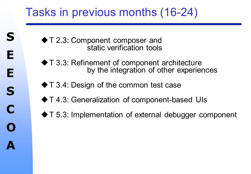 SEESCOASEESCOA Tasks in previous months (16-24) uT 2.3: Component composer and static verification tools uT 3.3: Refinement of component architecture by the integration of other experiences uT 3.4: Design of the common test case uT 4.3: Generalization of component-based UIs uT 5.3: Implementation of external debugger component