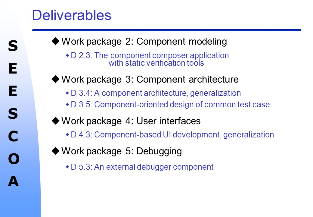 SEESCOASEESCOA Deliverables uWork package 2: Component modeling wD 2.3: The component composer application with static verification tools uWork package 3: Component architecture w D 3.4: A component architecture, generalization wD 3.5: Component-oriented design of common test case uWork package 4: User interfaces wD 4.3: Component-based UI development, generalization uWork package 5: Debugging w D 5.3: An external debugger component