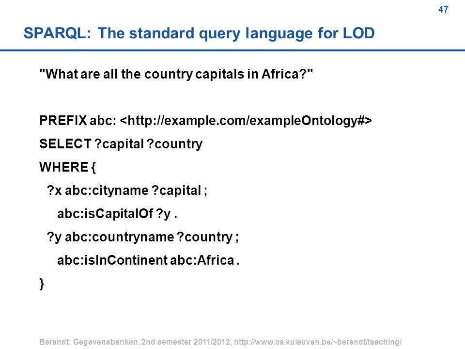 47 Berendt: Gegevensbanken, 2nd semester 2011/2012, http://www.cs.kuleuven.be/~berendt/teaching/ 47 SPARQL: The standard query language for LOD What are all the country capitals in Africa PREFIX abc: SELECT capital country WHERE { x abc:cityname capital ; abc:isCapitalOf y.