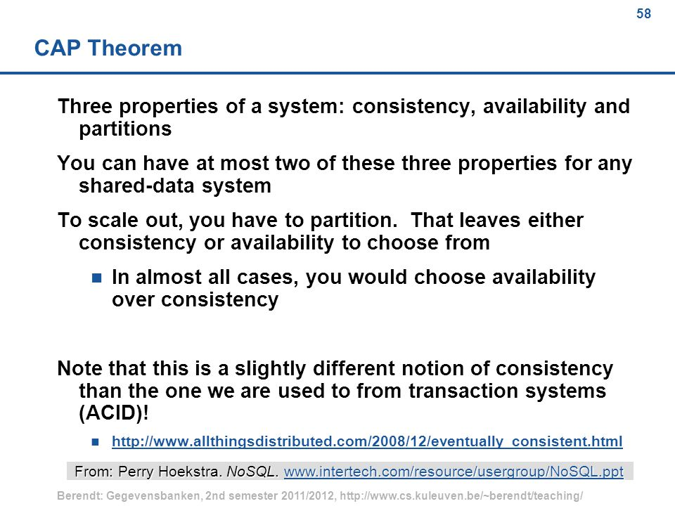 58 Berendt: Gegevensbanken, 2nd semester 2011/2012, http://www.cs.kuleuven.be/~berendt/teaching/ 58 CAP Theorem Three properties of a system: consistency, availability and partitions You can have at most two of these three properties for any shared-data system To scale out, you have to partition.