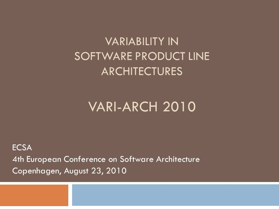 VARIABILITY IN SOFTWARE PRODUCT LINE ARCHITECTURES VARI-ARCH 2010 ECSA 4th European Conference on Software Architecture Copenhagen, August 23, 2010
