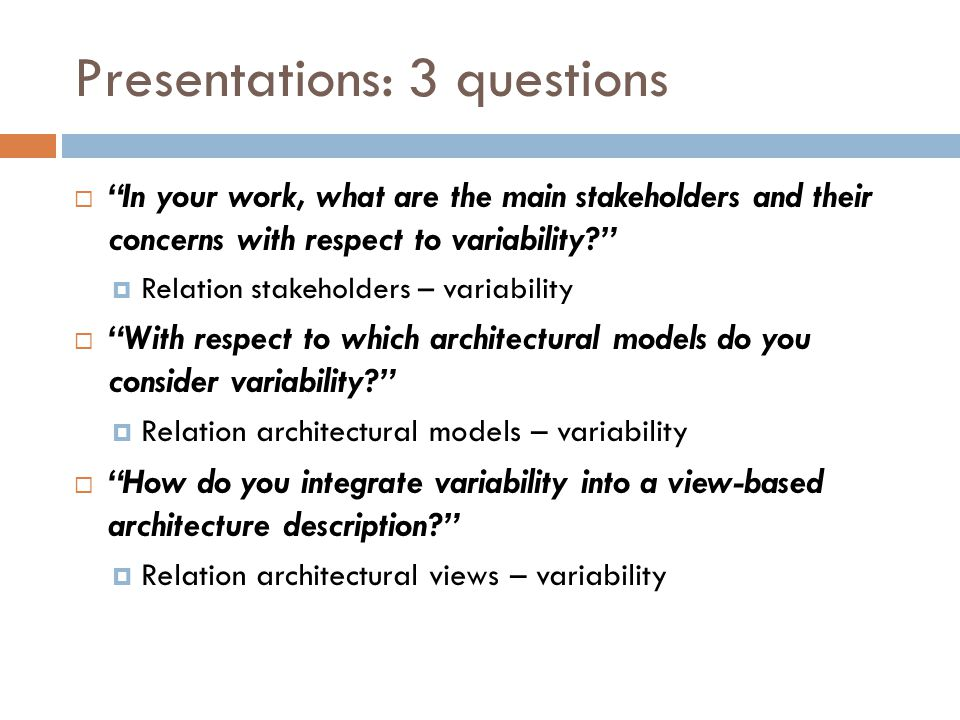 Presentations: 3 questions  In your work, what are the main stakeholders and their concerns with respect to variability  Relation stakeholders – variability  With respect to which architectural models do you consider variability  Relation architectural models – variability  How do you integrate variability into a view-based architecture description  Relation architectural views – variability