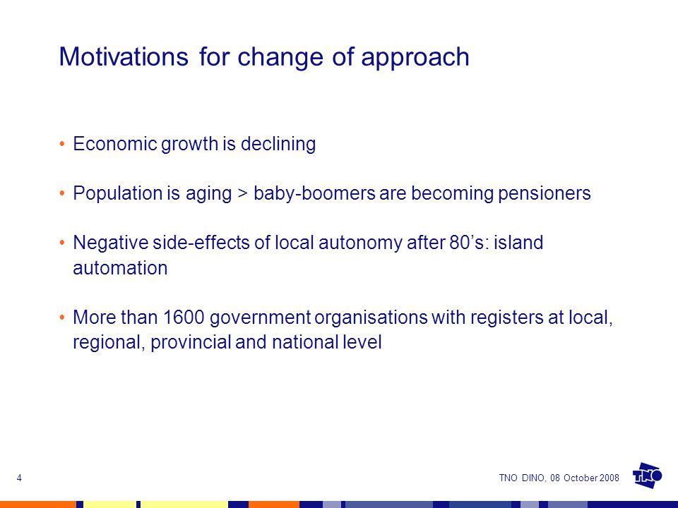 TNO DINO, 08 October 20084 Motivations for change of approach Economic growth is declining Population is aging > baby-boomers are becoming pensioners Negative side-effects of local autonomy after 80's: island automation More than 1600 government organisations with registers at local, regional, provincial and national level