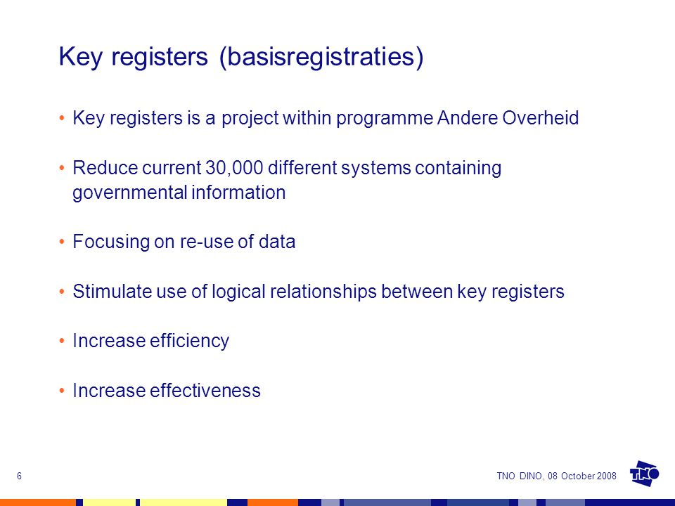 TNO DINO, 08 October 20086 Key registers (basisregistraties) Key registers is a project within programme Andere Overheid Reduce current 30,000 different systems containing governmental information Focusing on re-use of data Stimulate use of logical relationships between key registers Increase efficiency Increase effectiveness