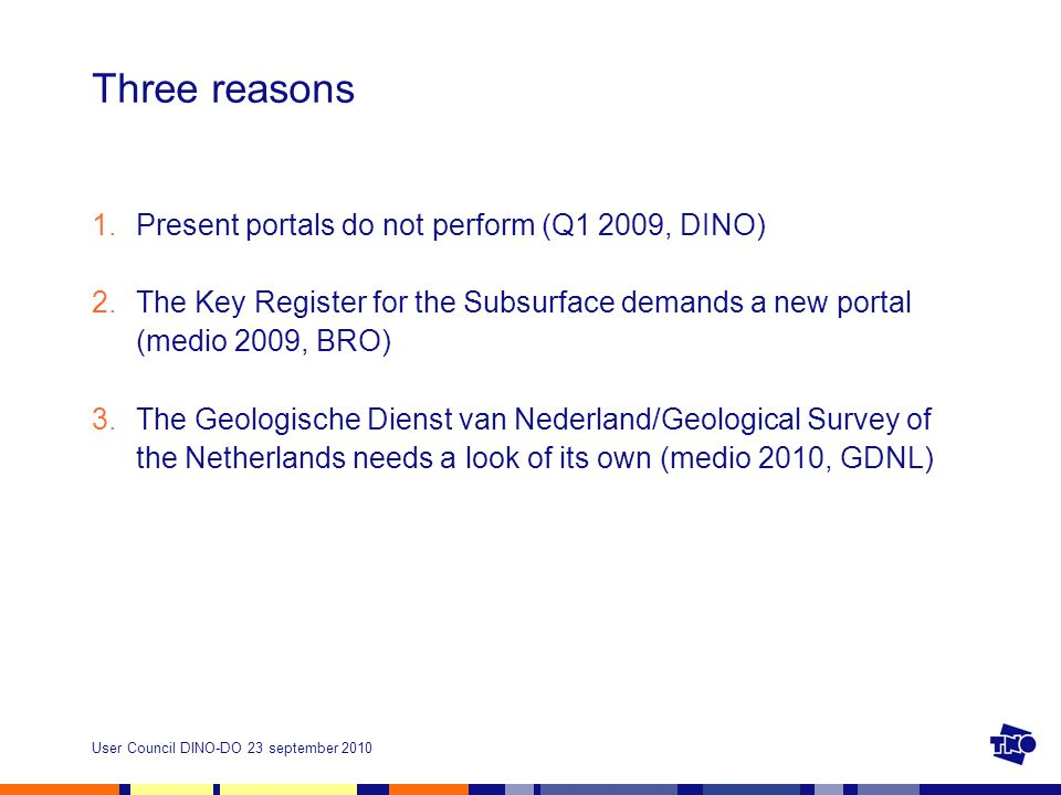 User Council DINO-DO 23 september 2010 Three reasons 1.Present portals do not perform (Q1 2009, DINO) 2.The Key Register for the Subsurface demands a new portal (medio 2009, BRO) 3.The Geologische Dienst van Nederland/Geological Survey of the Netherlands needs a look of its own (medio 2010, GDNL)