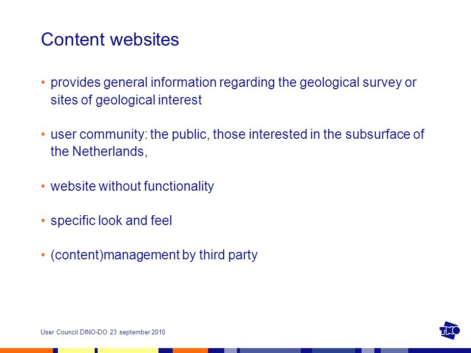 User Council DINO-DO 23 september 2010 Content websites provides general information regarding the geological survey or sites of geological interest user community: the public, those interested in the subsurface of the Netherlands, website without functionality specific look and feel (content)management by third party