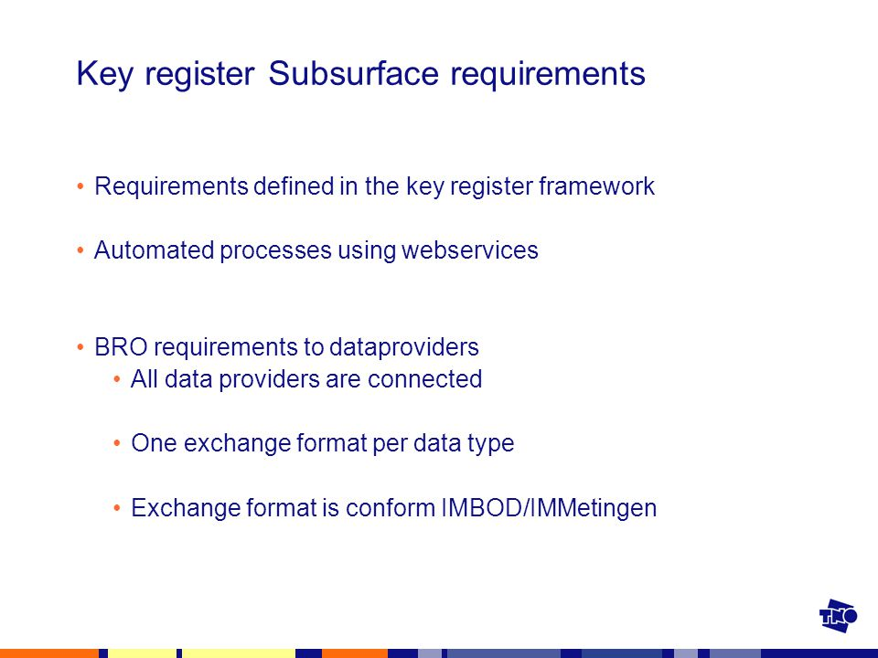 Key register Subsurface requirements Requirements defined in the key register framework Automated processes using webservices BRO requirements to dataproviders All data providers are connected One exchange format per data type Exchange format is conform IMBOD/IMMetingen