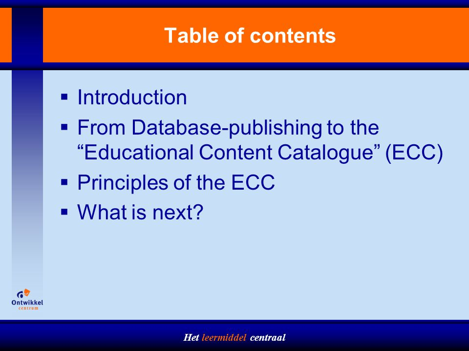 Het leermiddel centraal Table of contents  Introduction  From Database-publishing to the Educational Content Catalogue (ECC)  Principles of the ECC  What is next