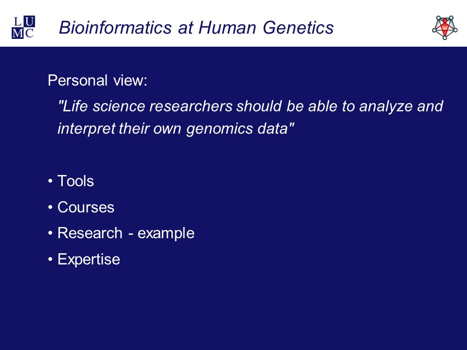 Bioinformatics at Human Genetics Personal view: Life science researchers should be able to analyze and interpret their own genomics data Tools Courses Research - example Expertise