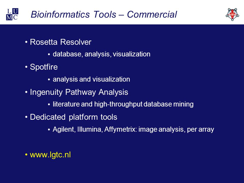 Bioinformatics Tools – Commercial Rosetta Resolver database, analysis, visualization Spotfire analysis and visualization Ingenuity Pathway Analysis literature and high-throughput database mining Dedicated platform tools Agilent, Illumina, Affymetrix: image analysis, per array www.lgtc.nl