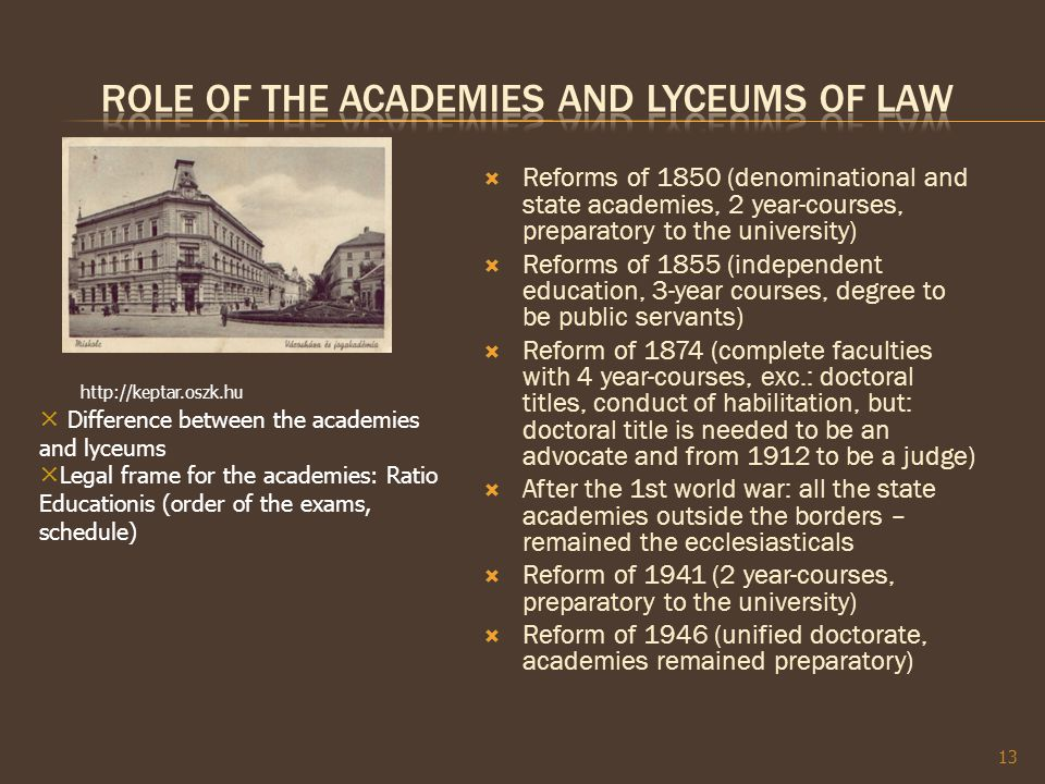  Reforms of 1850 (denominational and state academies, 2 year-courses, preparatory to the university)  Reforms of 1855 (independent education, 3-year courses, degree to be public servants)  Reform of 1874 (complete faculties with 4 year-courses, exc.: doctoral titles, conduct of habilitation, but: doctoral title is needed to be an advocate and from 1912 to be a judge)  After the 1st world war: all the state academies outside the borders – remained the ecclesiasticals  Reform of 1941 (2 year-courses, preparatory to the university)  Reform of 1946 (unified doctorate, academies remained preparatory) 13 http://keptar.oszk.hu × Difference between the academies and lyceums × Legal frame for the academies: Ratio Educationis (order of the exams, schedule)