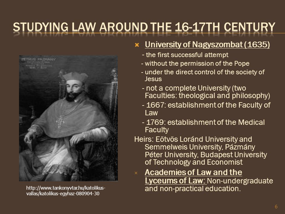  University of Nagyszombat (1635) - the first successful attempt - without the permission of the Pope - under the direct control of the society of Jesus - not a complete University (two Faculties: theological and philosophy) - 1667: establishment of the Faculty of Law - 1769: establishment of the Medical Faculty Heirs: Eötvös Loránd University and Semmelweis University, Pázmány Péter University, Budapest University of Technology and Economist × Academies of Law and the Lyceums of Law: Non-undergraduate and non-practical education.