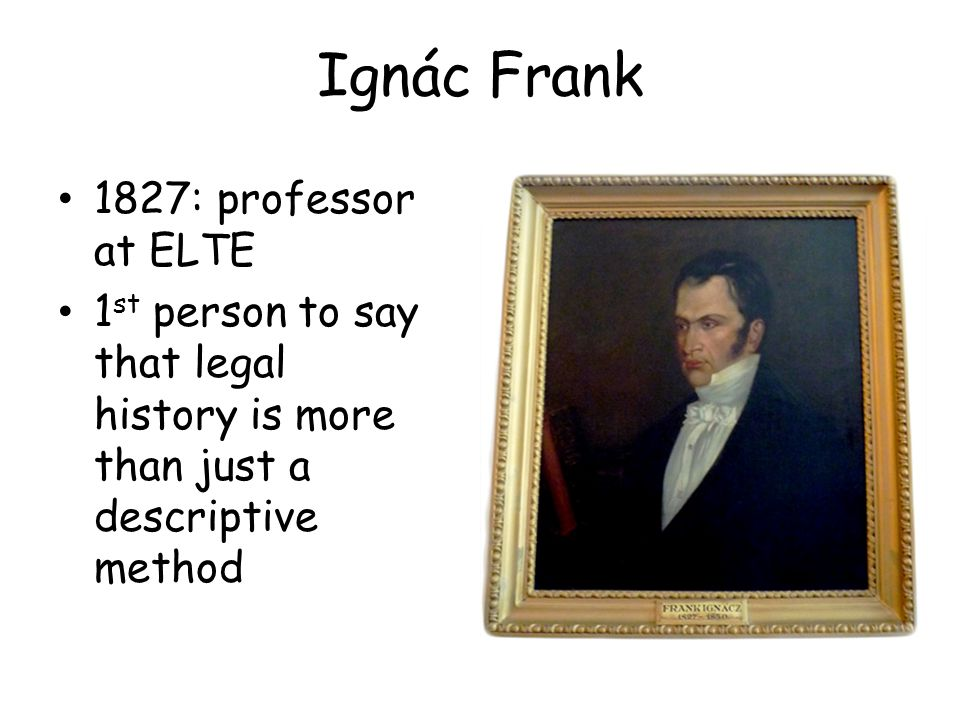 Ignác Frank 1827: professor at ELTE 1 st person to say that legal history is more than just a descriptive method