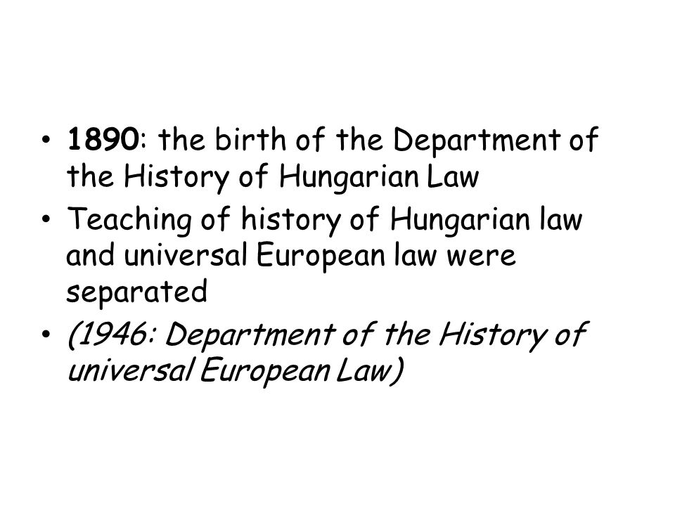 1890: the birth of the Department of the History of Hungarian Law Teaching of history of Hungarian law and universal European law were separated (1946: Department of the History of universal European Law)