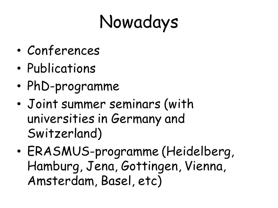 Nowadays Conferences Publications PhD-programme Joint summer seminars (with universities in Germany and Switzerland) ERASMUS-programme (Heidelberg, Hamburg, Jena, Gottingen, Vienna, Amsterdam, Basel, etc)