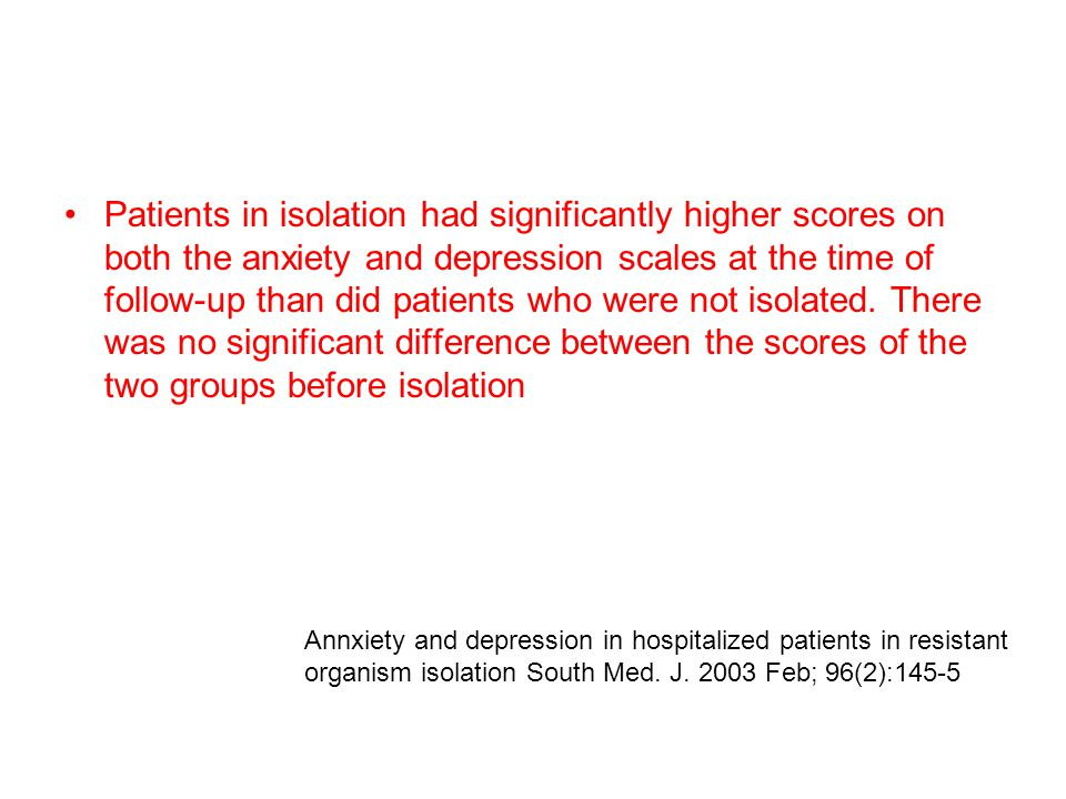 Patients in isolation had significantly higher scores on both the anxiety and depression scales at the time of follow-up than did patients who were not isolated.