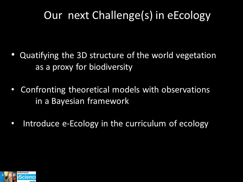 Our next Challenge(s) in eEcology Quatifying the 3D structure of the world vegetation as a proxy for biodiversity Confronting theoretical models with observations in a Bayesian framework Introduce e-Ecology in the curriculum of ecology