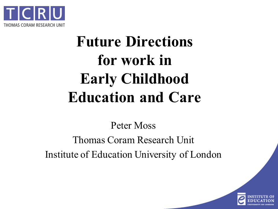 Future Directions for work in Early Childhood Education and Care Peter Moss Thomas Coram Research Unit Institute of Education University of London