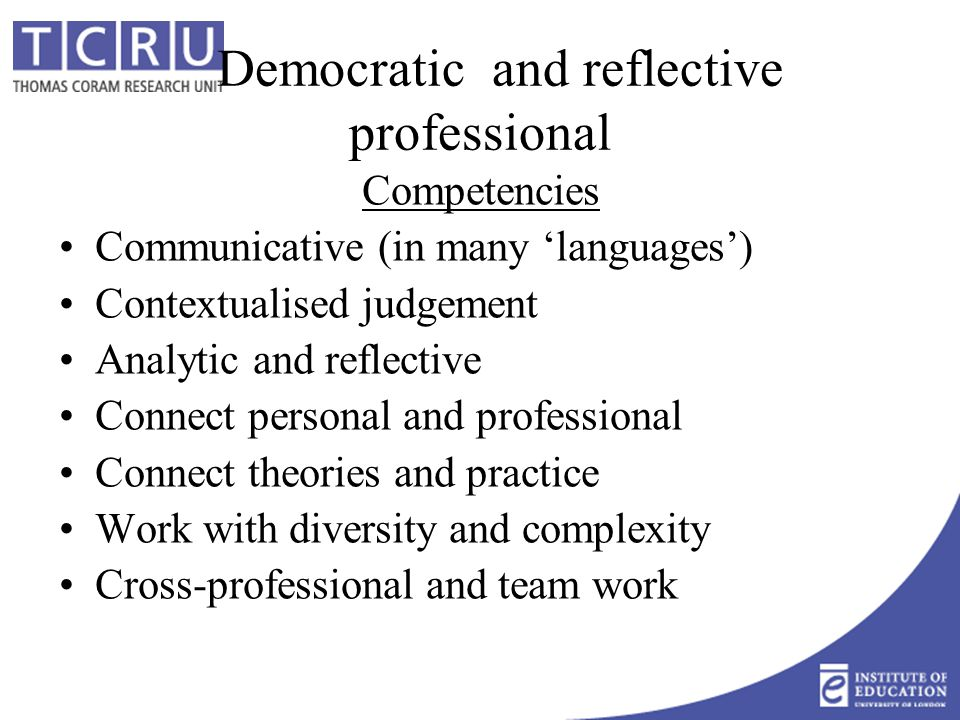Democratic and reflective professional Competencies Communicative (in many 'languages') Contextualised judgement Analytic and reflective Connect personal and professional Connect theories and practice Work with diversity and complexity Cross-professional and team work