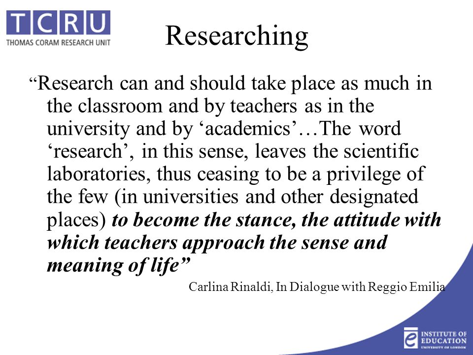 Researching Research can and should take place as much in the classroom and by teachers as in the university and by 'academics'…The word 'research', in this sense, leaves the scientific laboratories, thus ceasing to be a privilege of the few (in universities and other designated places) to become the stance, the attitude with which teachers approach the sense and meaning of life Carlina Rinaldi, In Dialogue with Reggio Emilia