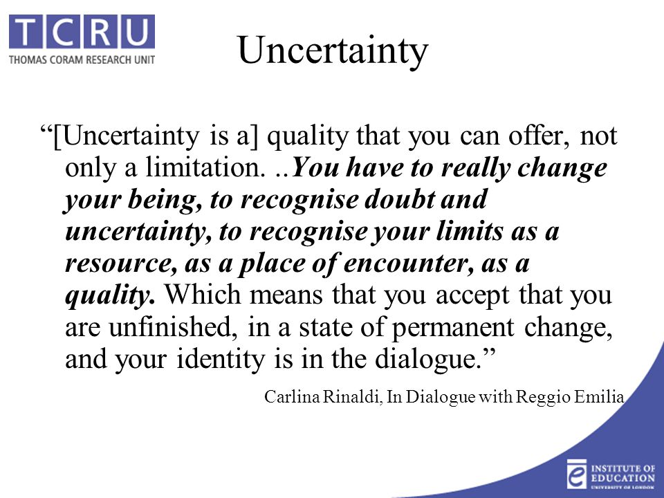 Uncertainty [Uncertainty is a] quality that you can offer, not only a limitation...You have to really change your being, to recognise doubt and uncertainty, to recognise your limits as a resource, as a place of encounter, as a quality.