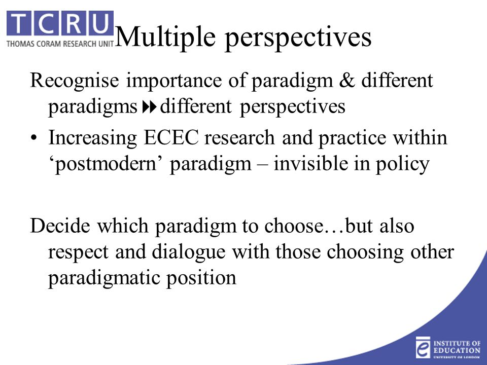 Multiple perspectives Recognise importance of paradigm & different paradigms  different perspectives Increasing ECEC research and practice within 'postmodern' paradigm – invisible in policy Decide which paradigm to choose…but also respect and dialogue with those choosing other paradigmatic position