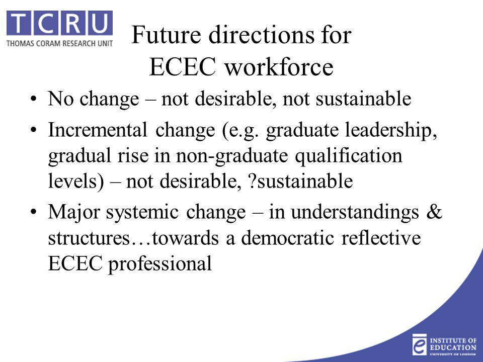 Future directions for ECEC workforce No change – not desirable, not sustainable Incremental change (e.g.