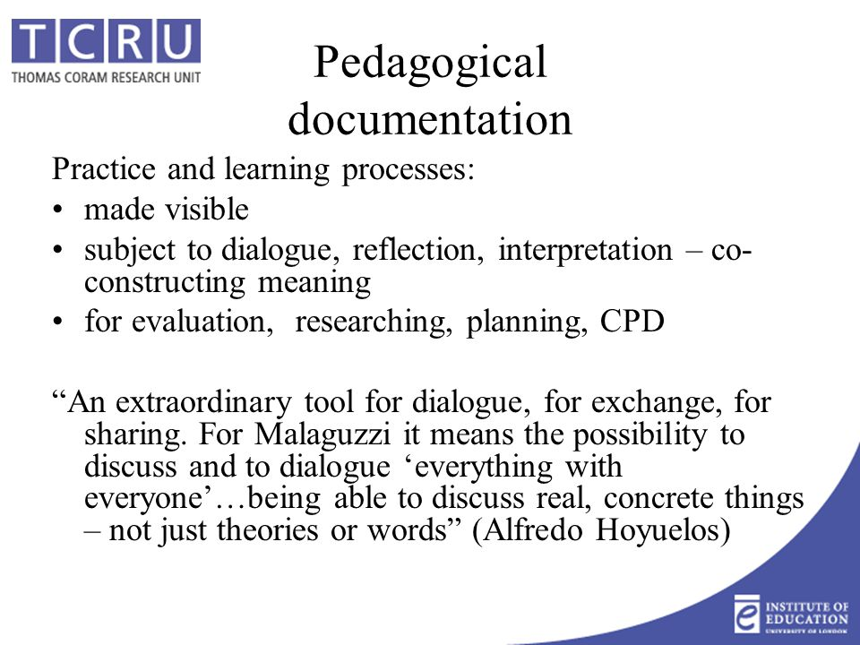 Pedagogical documentation Practice and learning processes: made visible subject to dialogue, reflection, interpretation – co- constructing meaning for evaluation, researching, planning, CPD An extraordinary tool for dialogue, for exchange, for sharing.