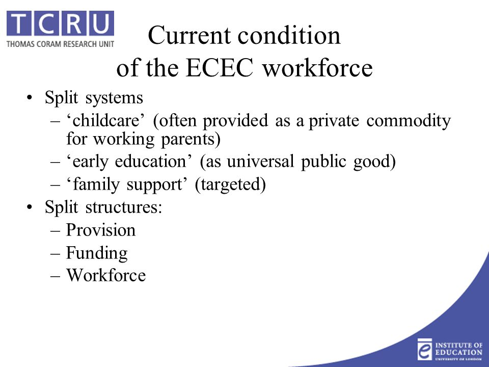 Current condition of the ECEC workforce Split systems –'childcare' (often provided as a private commodity for working parents) –'early education' (as universal public good) –'family support' (targeted) Split structures: –Provision –Funding –Workforce