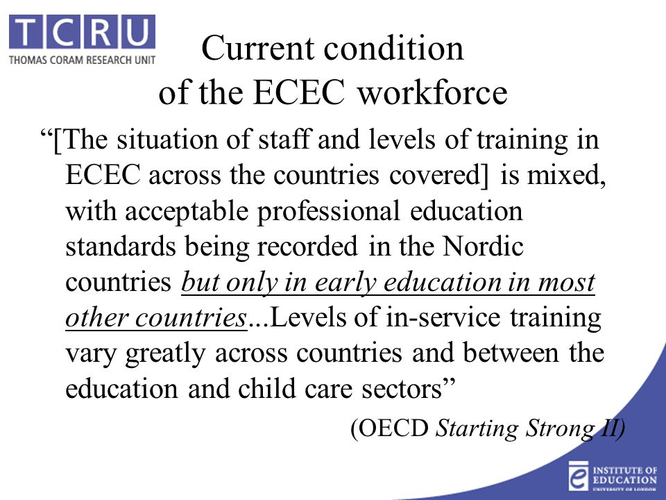 Current condition of the ECEC workforce [The situation of staff and levels of training in ECEC across the countries covered] is mixed, with acceptable professional education standards being recorded in the Nordic countries but only in early education in most other countries...Levels of in-service training vary greatly across countries and between the education and child care sectors (OECD Starting Strong II)